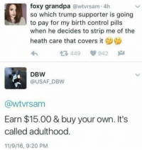 Boom!: foxy grandpa  a wtvrsam 4h  so which trump supporter is going  to pay for my birth control pills  when he decides to strip me of the  heath care that covers it  tR, 449 942  DBW  @USAF DBW  CawtVrsam  Earn $15.00 & buy your own. It's  called adulthood  11/9/16, 9:20 PM Boom!