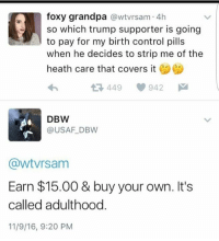 Foxy Grandpa: foxy grandpa  awtvrsam 4h  so which trump supporter is going  to pay for my birth control pills  when he decides to strip me of the  heath care that covers it  449 942  M  DBW  USAF DBW  (awtVrsam  Earn $15.00 & buy your own. It's  called adulthood  11/9/16, 9:20 PM