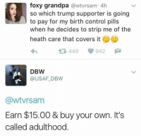 Ouch.: foxy grandpa  awtvrsam. 4h  so which trump supporter is going  to pay for my birth control pills  when he decides to strip me of the  heath care that covers it  449 942  M  DBW  (a USAF DBW  GawtVrsam  Earn $15.00 & buy your own. It's  called adulthood Ouch.