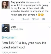 Memes, Grandpa, and Covers: foxy grandpa  awtvrsam 4h  so which trump supporter is going  to pay for my birth control pills  when he decides to strip me of the  heath care that covers it  t 449 942  DBW  USAF DBW  Gawtvrsam  Earn $15.00 & buy your own. It's  called adulthood  11/9/16, 9:20 PM