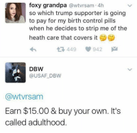 Memes, Grandpa, and Covers: foxy grandpa  awtvrsam. 4h  so which trump supporter is going  to pay for my birth control pills  when he decides to strip me of the  heath care that covers it  449 942  M  DBW  (a USAF DBW  CawtVrsam  Earn $15.00 & buy your own. It's  called adulthood