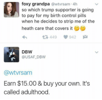 Memes, Grandpa, and Covers: foxy grandpa  awtvrsam. 4h  so which trump supporter is going  to pay for my birth control pills  when he decides to strip me of the  heath care that covers it  449 942 M  DBW  USAF DBW  GawtVrsam  Earn $15.00 & buy your own. It's  called adulthood BOOM goes the dynamite. Merica.