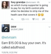(GC): foxy grandpa  @wtvrsam 4h  so which trump supporter is going  to pay for my birth control pills  when he decides to strip me of the  heath care that covers it  449 942  M  DBW  @USAF DBW  CawtVrsam  Earn $15.00 & buy your own. It's  called adulthood  11/9/16, 9:20 PM (GC)
