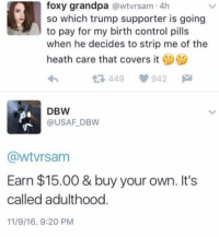 (GC): foxy grandpa @wtvrsam 4h  so which trump supporter is going  to pay for my birth control pills  when he decides to strip me of the  heath care that covers it  449  942  DBW  @USAF DBW  @wtvrsam  Earn $15.00 & buy your own. It's  called adulthood.  11/9/16, 9:20 PM (GC)