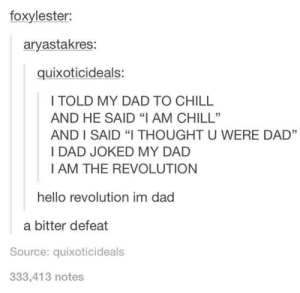 "Chill, Dad, and Hello: foxylester:  aryastakres:  quixoticideals:  I TOLD MY DAD TO CHILL  AND HE SAID ""IAM CHILL""  AND I SAID ""I THOUGHT U WERE DAD""  I DAD JOKED MY DAD  I AM THE REVOLUTION  hello revolution im dad  a bitter defeat  Source: quixoticideals  333,413 notes Oh No"