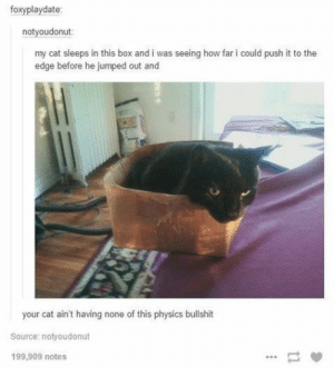 : foxyplaydate:  notyoudonut  my cat sleeps in this box and i was seeing how far i could push it to the  edge before he jumped out and  your cat ain't having none of this physics bullshit  Source: notyoudonut  199,909 notes