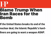 Same measure of logic used to justify the deal.: FP  Blame Trump Whern  Iran Races for the  Bomb  If the United States breaks its end of the  nuclear deal, the Islamic Republic's hard-  liners are going to want a weapon ASAFP. Same measure of logic used to justify the deal.