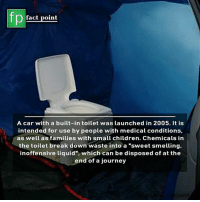 """Children, Facts, and Journey: fp  fact point  A car with a built-in toilet was launched in 2005. It is  intended for use by people with medical conditions,  as well as families with small children. Chemicals in  the toilet break down waste into a """"sweet smelling,  inoffensive liquid"""", which can be disposed of at the  end of a journey  point Swipe left for more facts 👉"""