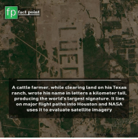evaluate: fp  fact point  A cattle farmer, while clearing land on his Texa:s  ranch, wrote his name in letters a kilometer tall  producing the world's largest signature. It ties  on major flight paths into Houston and NASA  uses it to evaluate satellite imagery  or sources factpoint.net