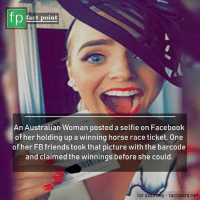 Facebook, Memes, and Selfie: fp  fact point  An Australian Woman posted a selfie on Facebook  of her holding up a winning horse race ticket. One  of her FBfriends took that picture with the barcode  and claimed the winnings before she could.  for sources factpoint.net
