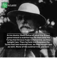 basil: fp  fact point  Arms dealer Basil Zaharoff sold the Greek  government a submarine. He then told the  Turks that Greece had a submarine, so they  bought two. Then he told the Russians the  Turks had two submarines, so they bought two  as well. None of the submarines worked  or sources factpont