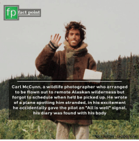 "Memes, Schedule, and 🤖: fp  fact point  Carl McCunn, a wildlife photographer who arranged  to be flown out to remote Alaskan wilderness but  forgot to schedule when he'd be picked up. He wrote  of a plane spotting him stranded, in his excitement  he accidentally gave the pilot an ""All is well"" signal,  his diary was found with his body  for sources factpointnet 📷"