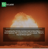 """Memes, Mexico, and New Mexico: fp  fact point  Following the Trinity nuclear test in New Mexico, a  blind woman 150 miles from the site asked, """"What's  that brilliant light?"""".  or sources -factpoint.net ⛰"""