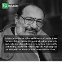 """Community, Memes, and Nobel Prize: fp  fact point  Italian author Umberto Eco said that social media """"gives  legions of idiots the right to speak when they once only  spoke at a bar after a glass of wine, without harming the  community...but now they have the same right to speak  as a Nobel Prize winner. It's the invasion of the idiots.""""  sources factpoint.net What's your say"""