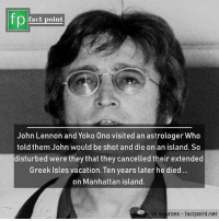 John Lennon, Memes, and Manhattan: fp  fact point  John Lennon and Yoko Ono visited an astrologer Who  told them John would be shot and die on an island. So  disturbed were they that they cancelled their extended  Greek Isles vacation. Ten years later he died.  on Manhattan island.  for sources factpoint.net Do you trust astrologers?