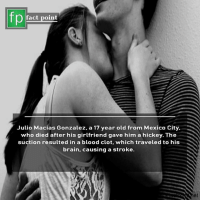 Swipe left for more facts 👉: fp  fact point  Julio Macias Gonzalez, a 17 year old from Mexico City  who died after his girlfriend gave him a hickey. The  suction resulted in a blood clot, which traveled to his  brain, causing a stroke.  el Swipe left for more facts 👉