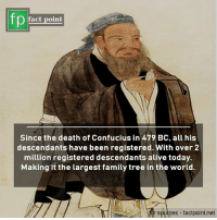 descendants: fp  fact point  Since the death of Confucius in 479 BC, all his  descendants have been registered. With over 2  million registered descendants alive today.  Making it the largest family tree in the world.  r sources factpoint.net