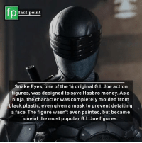 Action Figures: fp  fact point  Snake Eyes, one of the 16 original G.l. Joe action  figures, was designed to save Hasbro money. As a  ninja, the character was completely molded from  black plastic, even given a mask to prevent detailing  a face. The figure wasn't even painted, but became  one of the most popular G.l. Joe figures.  or s  net