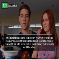 Food, Memes, and Spider: fp  fact point  The cafeteria scene in Spider-Man where Tobey  Maguire catches falling food on a tray is actually  real with no CGl involved, it took Tobey 156 takes to  nail the shot.  for sources factpoinl.net