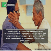 🙌: fp  fact point  There exists a dying Mexican language called  Ayapenaco. The only two people left in the world that  can speak it are a pair of elderly men who refused to  talk to each other until 2014 when they decided to  make amends to try to prevent the language from  going extinct.  for sources - factpoint.net 🙌