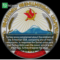 Emblem: fp  fact point  Turkey once complained about the emblem of  the Armenian SSR, containing one of their  mountains. In response the Soviet union said  that Turkey didnt own the moon, which is on  their flag. Turkey dropped the issue.