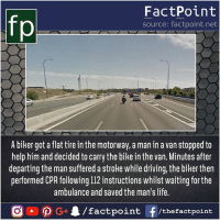 Do mercy, get mercy 💟: fp  FactPoint  source: factpoint.net  A biker got a flat tire in the motorway, a man in a van stopped to  help him and decided to carry the bike in the van. Minutes after  departing the man suffered a stroke while driving, the biker then  performed CPR following 112 instructions whilst waiting for the  ambulance and saved the man's life. Do mercy, get mercy 💟