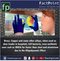 mrsa: fp  FactPoint  source: factpoint.net  Brass, Copper and some other alloys, when used as  door knobs in hospitals, kill bacteria, even antibiotic  ones such as MRSA far faster than steel and aluminium  due to the Oligodynamic Effect