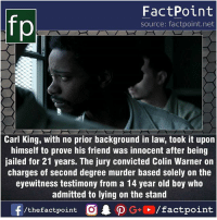 Facts, Friends, and Memes: fp  FactPoint  source: factpoint.net  Carl King, with no prior background in law, took it upon  himself to prove his friend was innocent after being  jailed for 21 years. The jury convicted Colin Warner on  charges of second degree murder based solely on the  eyewitness testimony from a 14 year old boy who  admitted to lying on the stand  f/thefactpoint  O.PG+、  /factpoint Fact sources mentioned at www.FactPoint.net- did you know fact point , education amazing dyk unknown facts daily facts💯 didyouknow follow follow4follow earth science commonsense f4f factpoint instafact awesome world worldfacts like like4ike tag friends Don't forget to tag your friends 👍