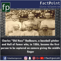 """hoss: fp  FactPoint  source: factpoint.net  Charles """"Old Hoss"""" Radbourn, a baseball pitcher  and Hall of Famer who, in 1886, became the first  person to be captured on camera giving the middle  finger"""