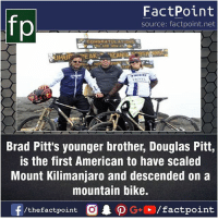 Fact sources mentioned at www.FactPoint.net- did you know fact point , education amazing dyk unknown facts daily facts💯 didyouknow follow follow4follow earth science commonsense f4f factpoint instafact awesome world worldfacts like like4ike tag friends Don't forget to tag your friends 👍: fp  FactPoint  source: factpoint.net  CONGRATULATION  Brad Pitt's younger brother, Douglas Pitt,  is the first American to have scaled  Mount Kilimanjaro and descended on a  mountain bike. Fact sources mentioned at www.FactPoint.net- did you know fact point , education amazing dyk unknown facts daily facts💯 didyouknow follow follow4follow earth science commonsense f4f factpoint instafact awesome world worldfacts like like4ike tag friends Don't forget to tag your friends 👍