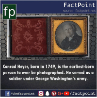 Memes, Army, and 🤖: fp  FactPoint  source: factpoint.net  Conrad Heyer, born in 1749, is the earliest-born  person to ever be photographed. He served as a  soldier under George Washington's army.  f  /thefactpoint  CAO G+、/factpoint Did you know him 😮