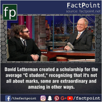 """Fact sources mentioned at www.FactPoint.net- did you know fact point , education amazing dyk unknown facts daily facts💯 didyouknow follow follow4follow earth science commonsense f4f factpoint instafact awesome world worldfacts like like4ike tag friends Don't forget to tag your friends 👍: fp  FactPoint  source: factpoint.net  David Letterman created a scholarship for the  average """"C student,"""" recognizing that it's not  all about marks, some are extraordinary and  amazing in other ways. Fact sources mentioned at www.FactPoint.net- did you know fact point , education amazing dyk unknown facts daily facts💯 didyouknow follow follow4follow earth science commonsense f4f factpoint instafact awesome world worldfacts like like4ike tag friends Don't forget to tag your friends 👍"""