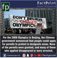 Beijing, Facts, and Friends: fp  FactPoint  source: factpoint.net  DON'T BELIENE  OLYMPIC  For the 2008 Olympics in Beijing, the Chinese  government announced that people could apply  for permits to protest in designate areas. None  of the permits were granted, and many of those  who applied disappeared or were arrested.  f/thefactpoint G+/factpoint Fact sources mentioned at www.FactPoint.net- did you know fact point , education amazing dyk unknown facts daily facts💯 didyouknow follow follow4follow earth science commonsense f4f factpoint instafact awesome world worldfacts like like4ike tag friends Don't forget to tag your friends 👍