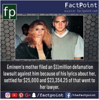 Holy mother 😝: fp  FactPoint  source: factpoint.net  Eminem's mother filed an $l1million defamation  lawsuit against him because of his lyrics about her,  settled for $25,000 and $23,354.25 of that went to  her lawyer  nt/thefactpoint Holy mother 😝