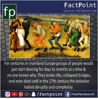 Haha dance 😋: fp  FactPoint  source: factpoint.net  For centuries in mainland Europe groups of people would  just start dancing for days to months at a time &  no one knows why. They broke ribs, collapsed bridges,  and even died until in the 17th century the behavior  halted abruptly and completely.  G/factpoint f/thefactpoint Haha dance 😋