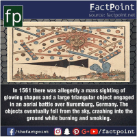 Facts, Friends, and Memes: fp  FactPoint  source: factpoint.net  In 1561 there was allegedly a mass sighting of  glowing shapes and a large triangular object engaged  in an aerial battle over Nuremburg, Germany. The  objects eventually fell from the sky, crashing into the  ground while burning and smoking. Fact sources mentioned at www.FactPoint.net- did you know fact point , education amazing dyk unknown facts daily facts💯 didyouknow follow follow4follow earth science commonsense f4f factpoint instafact awesome world worldfacts like like4ike tag friends Don't forget to tag your friends 👍