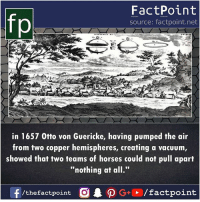 """Horses, Memes, and Vacuum: fp  FactPoint  source: factpoint.net  in 1657 0tto von Guericke, having pumped the air  from two copper hemispheres, creating a vacuum  showed that two teams of horses could not pull apart  """"nothing at all."""""""