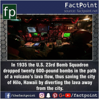 Facts, Friends, and Memes: fp  FactPoint  source: factpoint.net  In 1935 the U.S. 23rd Bomb Squadron  dropped twenty 600-pound bombs in the path  of a volcano's lava flow, thus saving the city  of Hilo, Hawaii by diverting the lava away  from the city.  f/thefactpoint G+/factpoint Fact sources mentioned at www.FactPoint.net- did you know fact point , education amazing dyk unknown facts daily facts💯 didyouknow follow follow4follow earth science commonsense f4f factpoint instafact awesome world worldfacts like like4ike tag friends Don't forget to tag your friends 👍