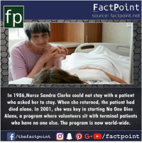 Being Alone, Memes, and Respect: fp  FactPoint  source: factpoint.net  In 1986,Nurse Sandra Clarke could not stay with a patient  who asked her to stay. When she returned, the patient had  died alone. In 2001, she was key in starting No One Dies  Alone, a program where volunteers sit with terminal patients  who have no one else. The program is now world-wide. Huge Respect 😇
