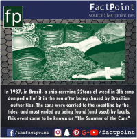 """Memes, Weed, and Summer: fp  FactPoint  source: factpoint.net  In 1987, in Brazil, a ship carrying 22tons of weed in 3lb cans  dumped all of it in the sea after being chased by Brazilian  authorities. The cans were carried to the coastline by the  tides, and most ended up being found (and used) by locals.  This event came to be known as """"The Summer of the Cans"""""""