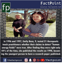 """Energy, Memes, and True: fp  FactPoint  source: factpoint.net  in 1996 and 1997, Emily Rosa, 9, tested 21 therapeutic  touch practitioners whether their claims to detect """"human  energy fields"""" were true. After finding they were right only  44% of the time, she published the results on 1998, becom  ing the youngest person to have a research paper published.  /thefactpoint C"""