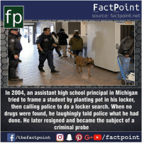 Drugs, Facts, and Friends: fp  FactPoint  source: factpoint.net  In 2004, an assistant high school principal in Michigan  tried to frame a student by planting pot in his locker,  then calling police to do a locker search. When no  drugs were found, he laughingly told police what he had  done. He later resigned and became the subject of a  criminal probe  /thefactpoint C Fact sources mentioned at www.FactPoint.net- did you know fact point , education amazing dyk unknown facts daily facts💯 didyouknow follow follow4follow earth science commonsense f4f factpoint instafact awesome world worldfacts like like4ike tag friends Don't forget to tag your friends 👍