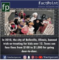 Anaconda, Memes, and Illinois: fp  FactPoint  source: factpoint.net  In 2010, the city of Belleville, Illinois, banned  trick-or-treating for kids over 12. Teens can  face fines from $100 to $1,000 for going  door-to-door.  f/thefactpoint O  G/factpoint