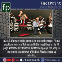 Memes, Shopping, and Twitter: fp  FactPoint  source: factpoint.net  In 2012, Walmart held a contest, in which the rapper Pitbull  would perform in a Walmart with the most likes on its FB  page. After the #ExiePitbull Twitter campaign, the shop in  the remote island town of Hodiak, Alaska, ended up  innin  tpoint /thefactpoint Lucky people? 🤔