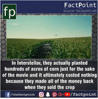 Fact sources mentioned at www.FactPoint.net- did you know fact point , education amazing dyk unknown facts daily facts💯 didyouknow follow follow4follow earth science commonsense f4f factpoint instafact awesome world worldfacts like like4ike tag friends Don't forget to tag your friends 👍: fp  FactPoint  source: factpoint.net  In Interstellar, they actually planted  hundreds of acres of corn just for the sake  of the movie and it ultimately costed nothing  because they made all of the money back  when they sold the crop Fact sources mentioned at www.FactPoint.net- did you know fact point , education amazing dyk unknown facts daily facts💯 didyouknow follow follow4follow earth science commonsense f4f factpoint instafact awesome world worldfacts like like4ike tag friends Don't forget to tag your friends 👍