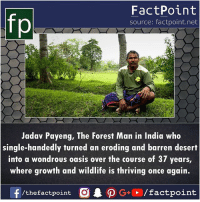 Memes, Oasis, and India: fp  FactPoint  source: factpoint.net  Jadav Payeng, The Forest Man in India who  single-handedly turned an eroding and barren desert  into a wondrous oasis over the course of 37 years,  where growth and wildlife is thriving once again.  f /the factpoint  O·P G+D / factpoint Salute to his courage 🌱🌿🌲🌳