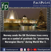 "factday: fp  FactPoint  source: factpoint.net  Norway sends the UK Christmas trees every  year as a symbol of gratitude for ""preserving  Norwegian liberty"" during World War 2.  /thefactpoint O factday"