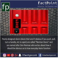 "Memes, 🤖, and How: fp  FactPoint  source: factpoint.net  Poorly designed doors (doors that aren't obvious if you push, pull,  turn a handle, etc to open) are called ""Norman Doors"" and  are named after Don Norman who writes about how it  should be obvious as to how everyday items function So do you've any Norman door ? 🤔"