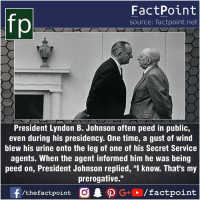 """Fact sources mentioned at www.FactPoint.net- did you know fact point , education amazing dyk unknown facts daily facts💯 didyouknow follow follow4follow earth science commonsense f4f factpoint instafact awesome world worldfacts like like4ike tag friends Don't forget to tag your friends 👍: fp  FactPoint  source: factpoint.net  President Lyndon B. Johnson often peed in public,  even during his presidency. One time, a gust of wind  blew his urine onto the leg of one of his Secret Service  agents. When the agent informed him he was being  peed on, President Johnson replied, """"I know. That's my  prerogative."""" Fact sources mentioned at www.FactPoint.net- did you know fact point , education amazing dyk unknown facts daily facts💯 didyouknow follow follow4follow earth science commonsense f4f factpoint instafact awesome world worldfacts like like4ike tag friends Don't forget to tag your friends 👍"""