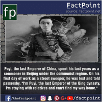 "Beijing, Facts, and Friends: fp  FactPoint  source: factpoint.net  Puyi, the last Emperor of China, spent his last years as a  commoner in Beijing under the communist regime. On his  first day of work as a street sweeper, he was lost and told  passersby, ""lI'm Puyi, the last Emperor of the Qing dynasty.  I'm staying with relatives and can't find my way home."" Fact sources mentioned at www.FactPoint.net- did you know fact point , education amazing dyk unknown facts daily facts💯 didyouknow follow follow4follow earth science commonsense f4f factpoint instafact awesome world worldfacts like like4ike tag friends Don't forget to tag your friends 👍"